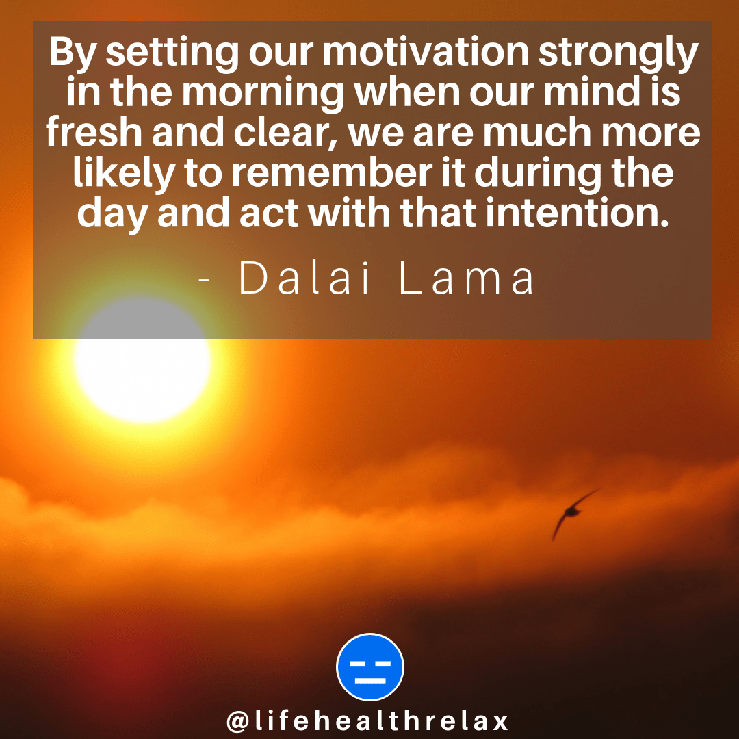 [Image] By setting our motivation strongly in the morning when our mind is fresh and clear, we are much more likely to remember it during the day and act with that intention. – Dalai Lama