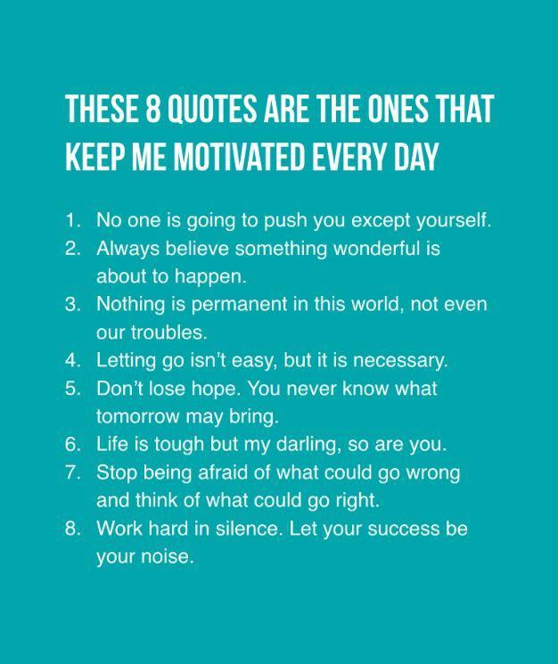 THESE 8 QUOTES ARE THE ONES THAT KEEP ME MOTIVATED EVERY DAY 1. 2. No one is going to push you except yourself. Always believe something wonderful is about to happen. Nothing is permanent in this world, not even our troubles. Letting go isn't easy, but it is necessary. Don't lose hope. You never know what tomorrow may bring. Life is tough but my darling, so are you. Stop being afraid of what could go wrong and think of what could go right. Work hard in silence. Let your success be your noise. https://inspirational.ly