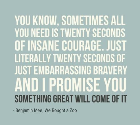 YOU KNOW, SOMETIMES ALL YOU NEED IS TWENTY SECONDS 0F INSANE COURABE. JUST LITERALLY TWENTY secuuns or JUST EMBARRASSINO BRAVERY AND I PROMISE YOU SOMETHING GREAT WILL SOME OF IT - Benjamin Mee. We Bought a 200 https://inspirational.ly
