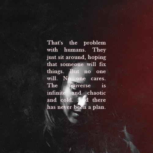 """ That's the problem with humans. They just sit around, hoping that someone will Fix things. But no one will. No one cares. The universe is infinite and chaotic and cold. And there has never been a plan. "" – Root : Person Of Interest [TV Show] (500×500)"