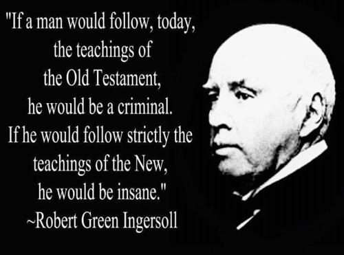 """If a man would follow, today, the teachings of the Old Testament, he would be criminal."" – Robert Green Ingersoll [500×371]"