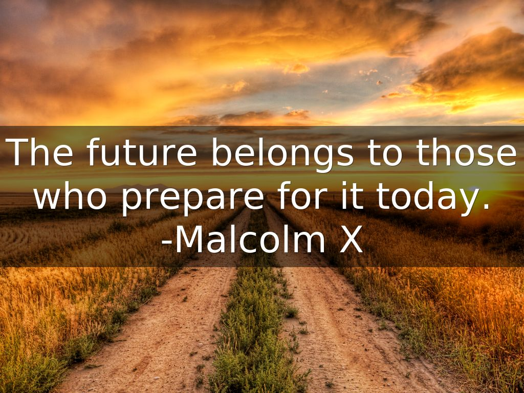 """ The future belongs to those who prepare for it today."" ―Malcolm X [1024 × 768]"