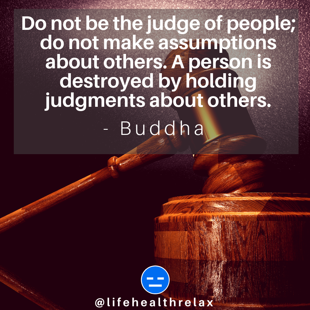 [Image] Do not be the judge of people; do not make assumptions about others. A person is destroyed by holding judgments about others. – Buddha