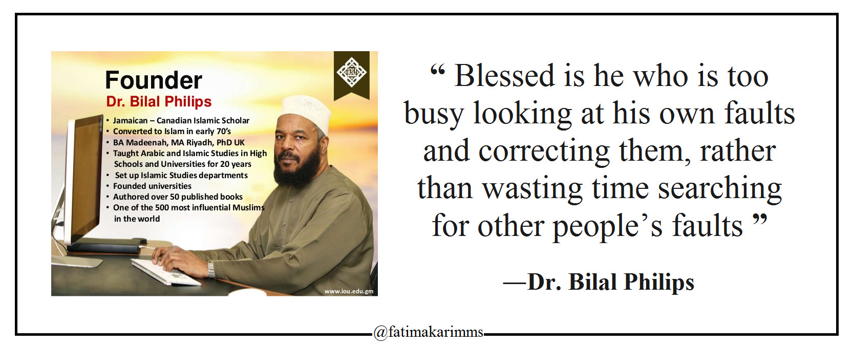 """ Blessed is he who is too busy looking at his own faults and correcting them, rather than wasting time searching for other people's faults "" ―Dr. Bilal Philips [1666*676] [OC]"