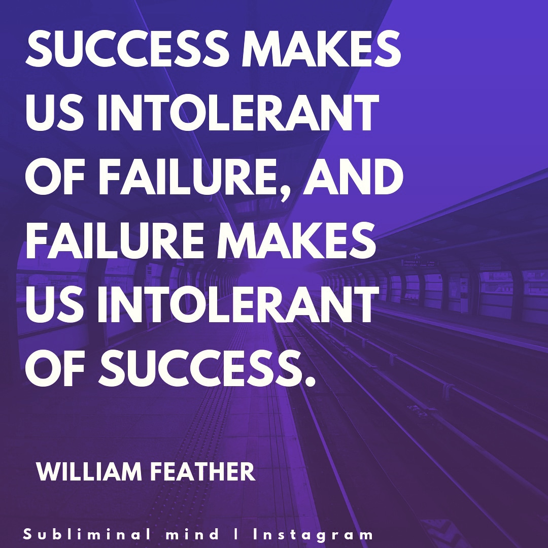 Success makes us intolerant of failure, and failure makes us intolerant of success -William feather [1080×1080]