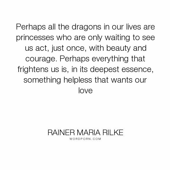 "[Image] ""Perhaps all the dragons in our lives are princesses who are only waiting to see us act, just once, with beauty and courage. Perhaps everything that frightens us is, in its deepest essence, something helpless that wants our love."" – Rainer Maria Rilke"