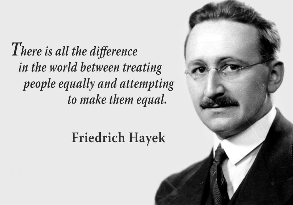 """There is all the difference in the world between treating people equally and attempting to make them equal"" – Friedrich Hayek[960×672]"