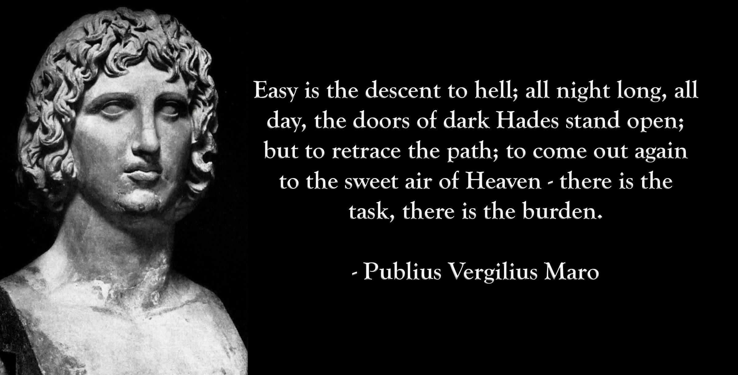 """Easy is the descent to hell; all night long, all day, the doors of dark Hades stand open; but to retrace the path; to come out again to the sweet air of Heaven – there is the task, there is the burden."" – Publius Vergilius Maro [OC][2400 × 1219]"