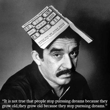 """It is not true that people stop pursuing dreams because they grow old, they grow old because they stop pursuing dreams"" Gabriel Garcia Marquez [136 *136]"