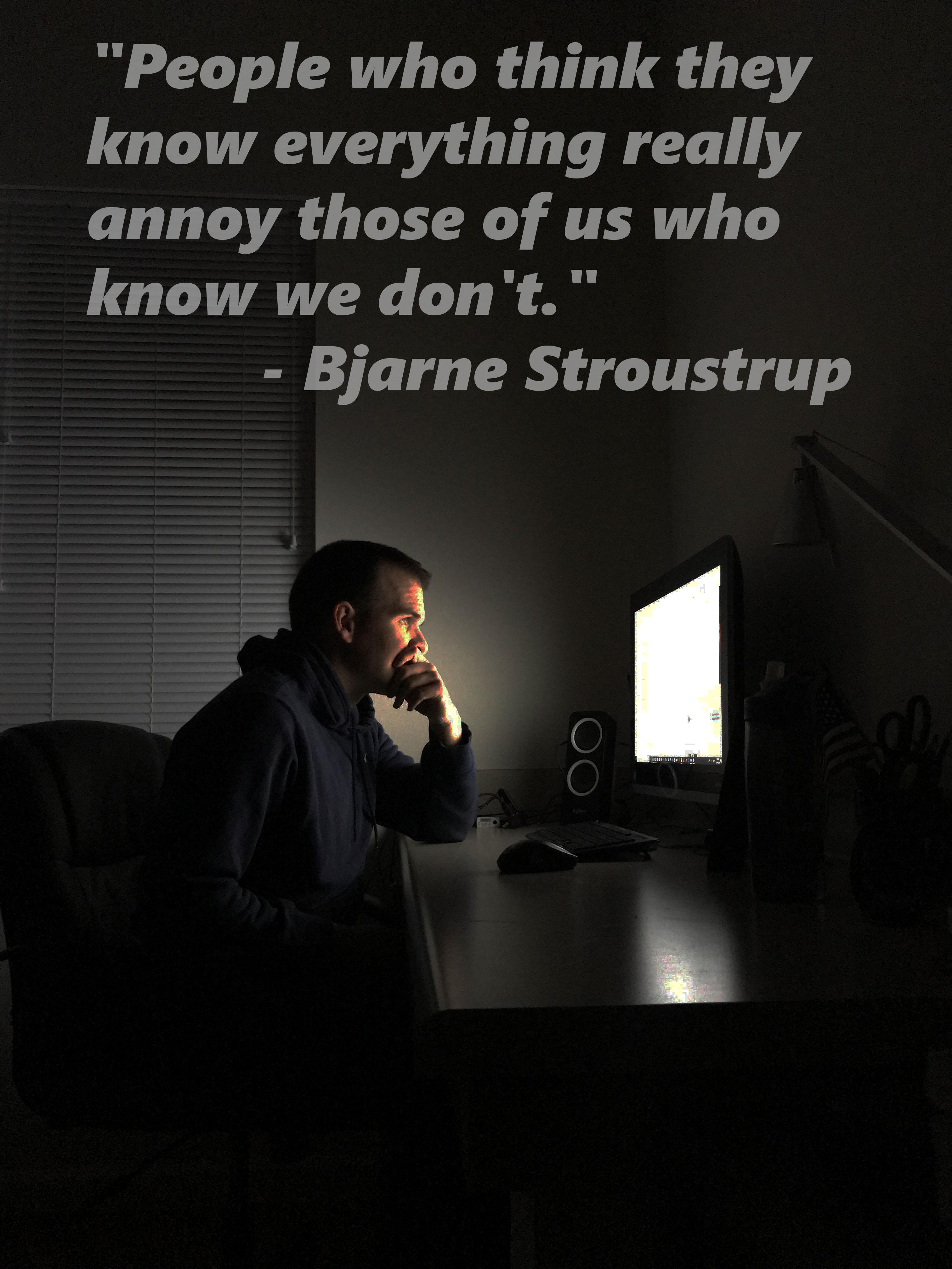 """People who think they know everything really annoy those of us who know we don't."" – Bjarne Stroustrup [3024×4032] [OC]"