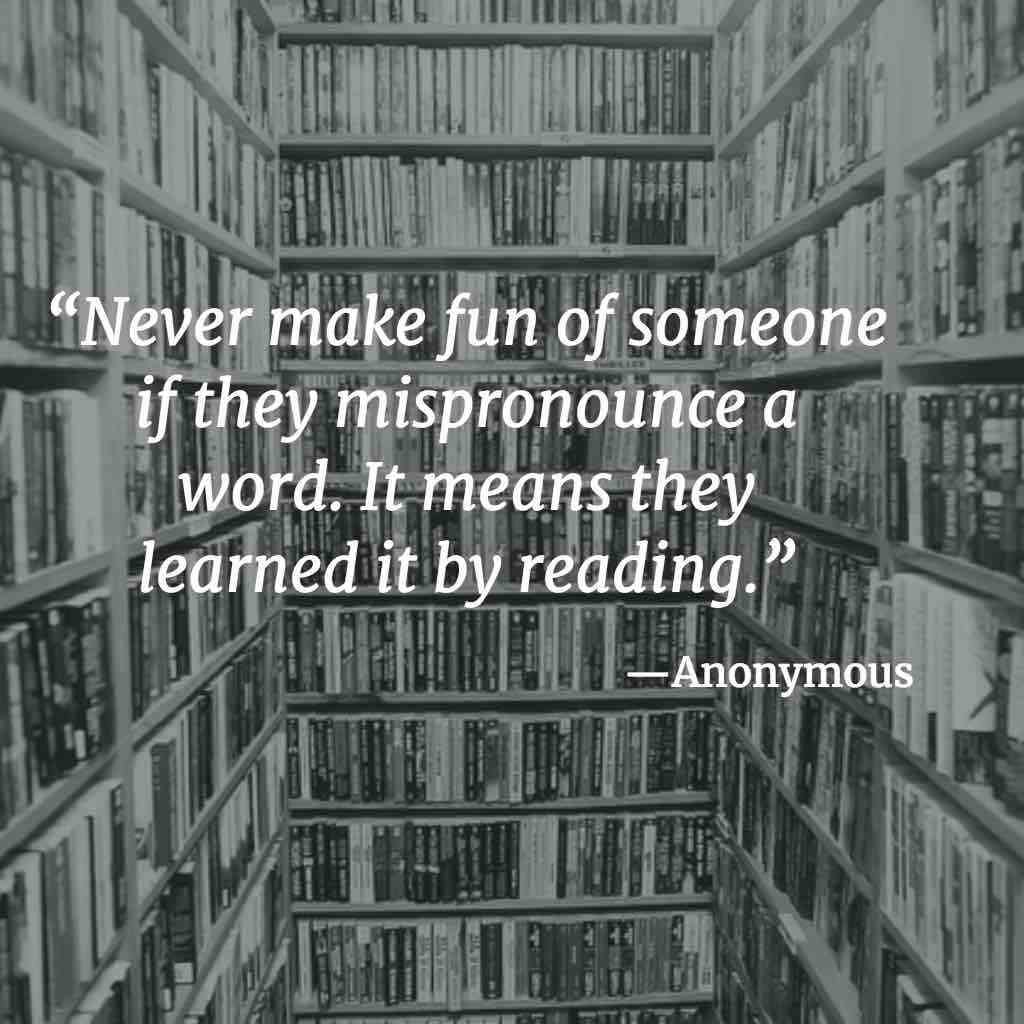 """Never make fun of someone if they mispronounce a word. It means they learned it by reading."" – Unknown [1024×1024]"