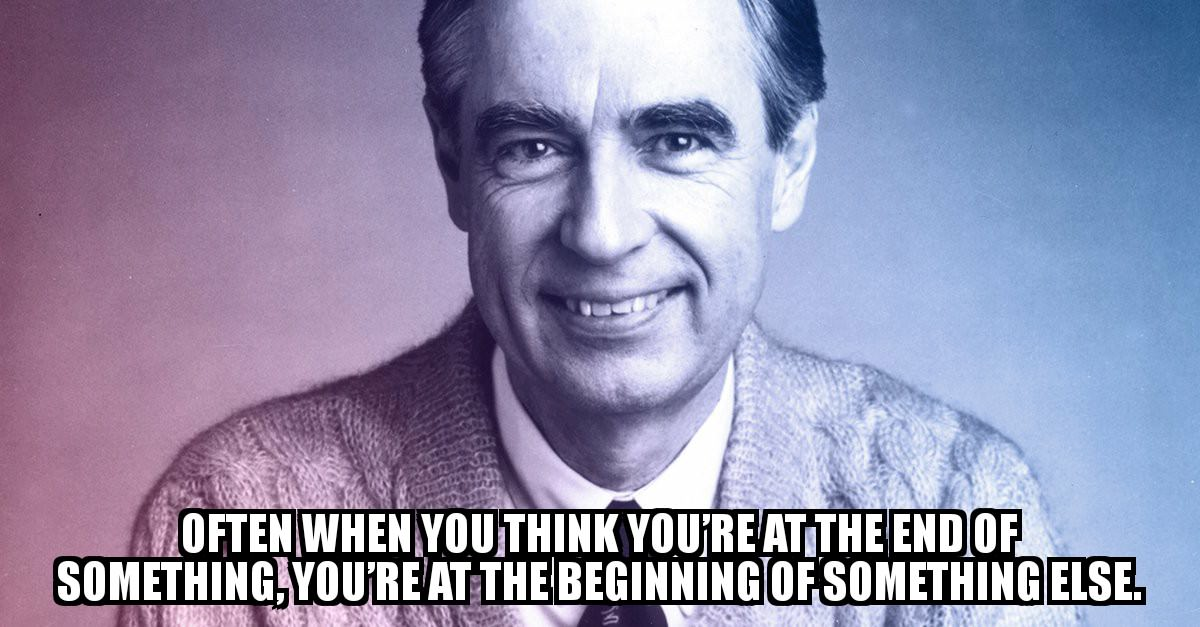 Often when you think you're at the end of something, you're at the beginning of something else. Mr Rogers [1200 x 627]
