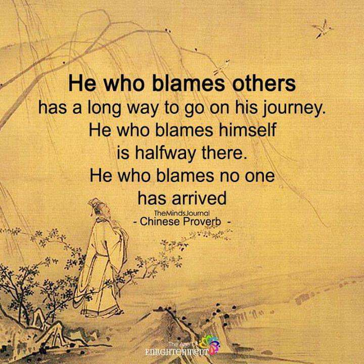 He who blames others has a long way to go on his journey. He who blames himself is halfway there. He who blames no one has arrived. -Chinese Proverb [720×720]