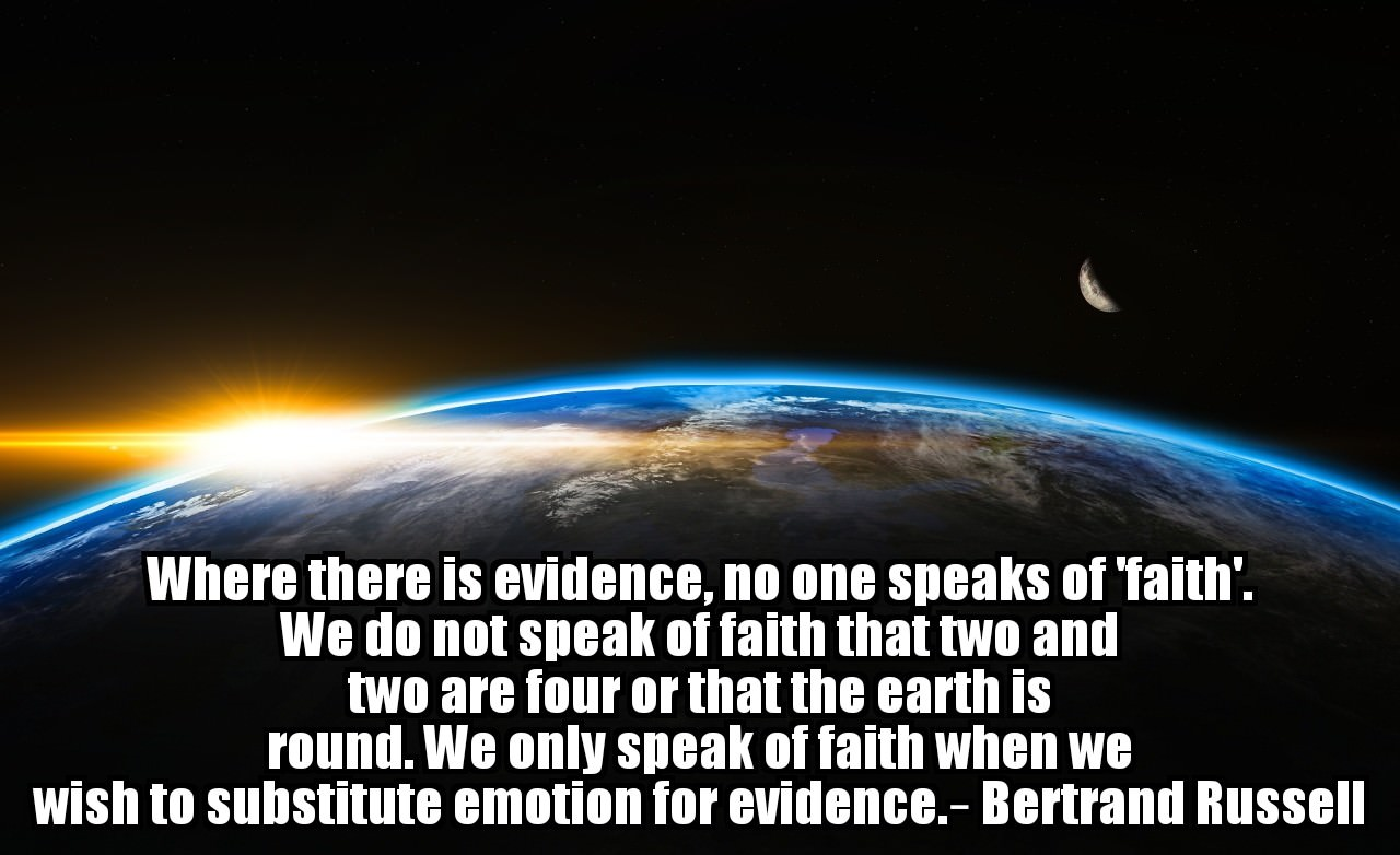 Where there is evidence, no one speaks of 'faith'. We do not speak of faith that two and two are four or that the earth is round. We only speak of faith when we wish to substitute emotion for evidence. – Bertrand Russell [1280 x 782]