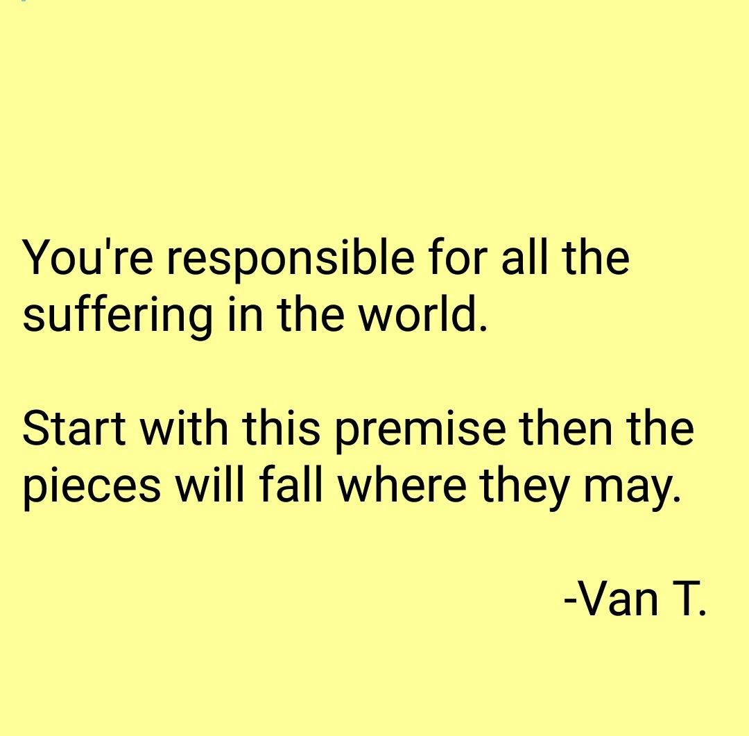 You're responsible for all the suffering in the world. Start with this premise then the pieces will fall where they may. -Van T. https://inspirational.ly