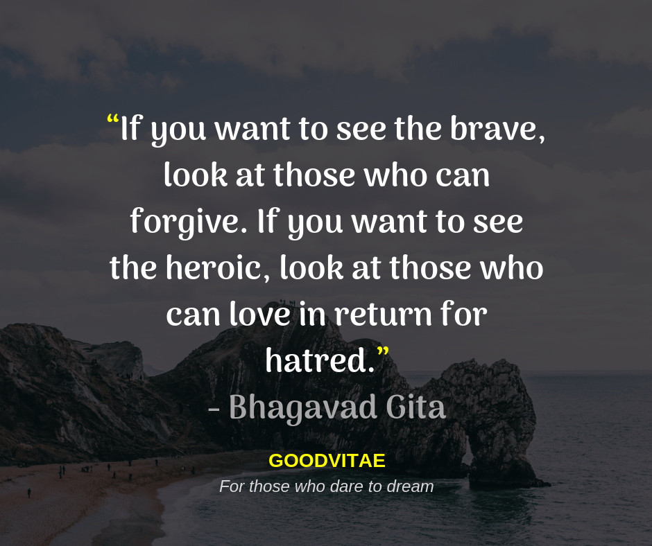 """If you want to see the brave, look at those who can forgive. If you want to see the heroic, look at those who can love in return for hatred.""― Bhagavad Gita [940X788]"