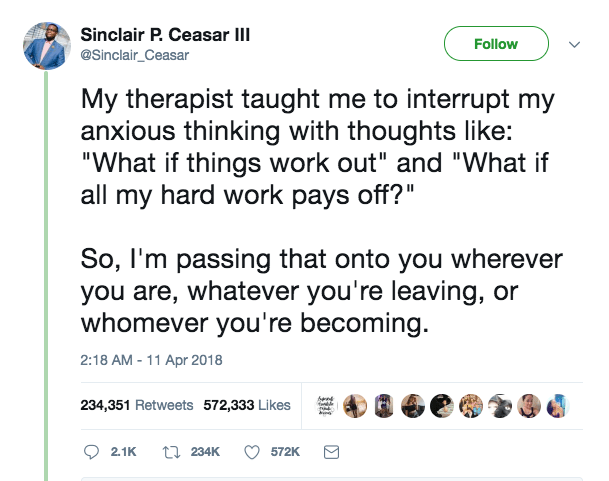 """'3 giggiiciagsasa' v My therapist taught me to interrupt my anxious thinking with thoughts like: """"What if things work out"""" and """"What if all my hard work pays off? """" So, I'm passing that onto you wherever you are, whatever you're leaving, or whomever you're becoming. 2:18AM - 11 Apr2018 234,351 Retweets 572,333 Likes 3 Q a ' s Q 5 . ' Q 2.1K a 234K 0 572K 8 https://inspirational.ly"""