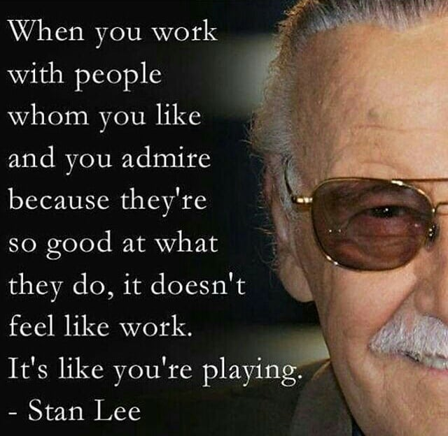 When you work with people whom you like and you admire because they are so good at what they do, it doesn't feel like work, it's like you are playing.- Stan Lee ( 640 × 624)