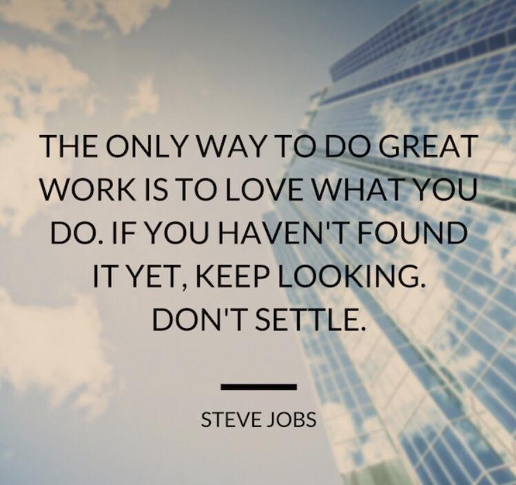 """J 5"""""""" - .'n, ,a' l ' ' THE ONLY WAY TO GREAT WORK IS TO LOVE WHA , DO. IF YOU HAVEN'T FOUND IT YET, KEEP LOOKING. DON'T SETTLE. STEVE JOBS :' x https://inspirational.ly"""