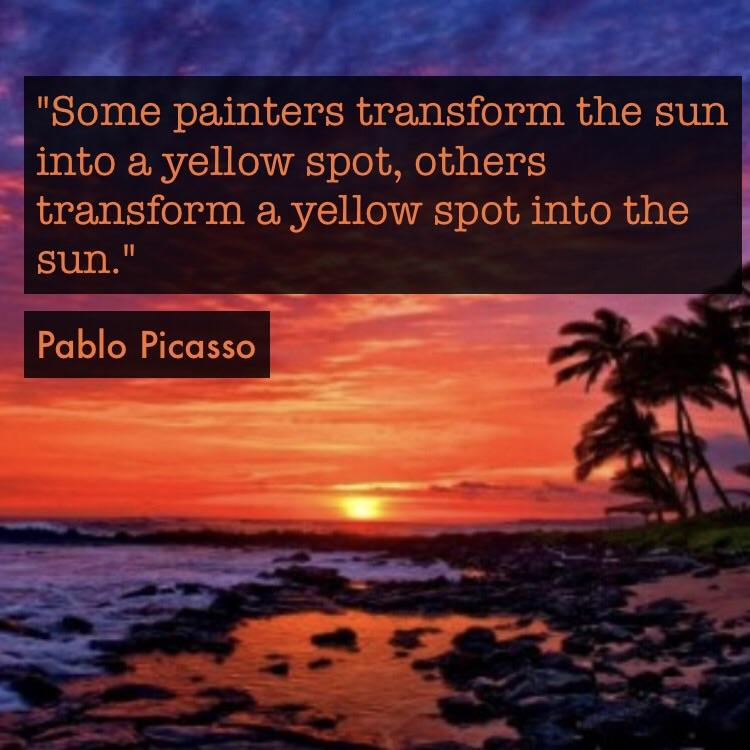 """""""Some painters transform the sun into a yellow spot, others transform a yellow spot into the sun."""" ~e V"""". '3 """"- «.- ~.. > """" _' :- Pablo Picasso law'- https://inspirational.ly"""
