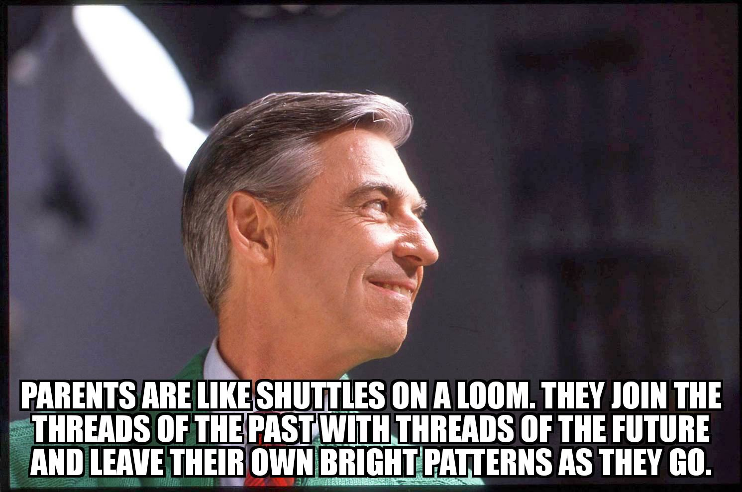 Parents are like shuttles on a loom. They join the threads of the past with threads of the future and leave their own bright patterns as they go ~ Mr Rogers [1491 x 989]
