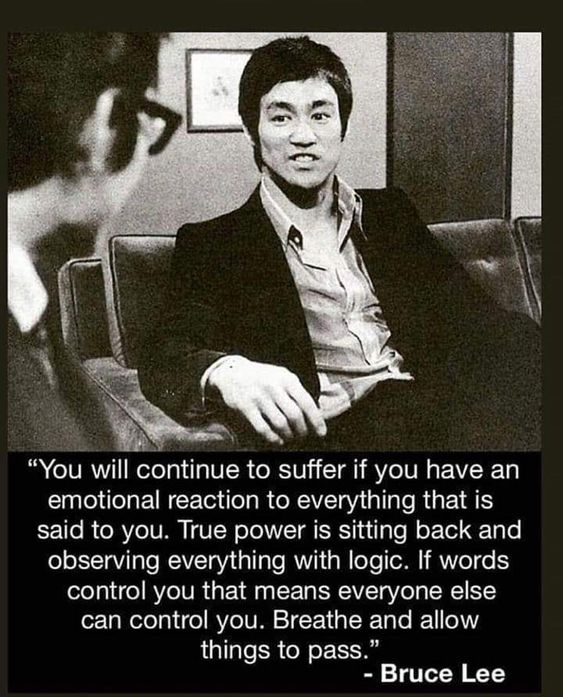 """You will continue to suffer if you have an emotional reaction to everything that is said to you. True power…"" – Bruce Lee [563×697]"