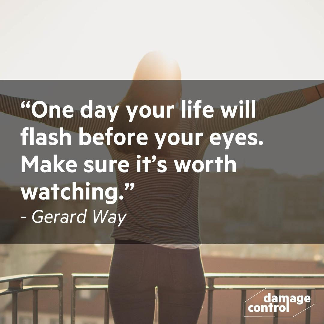 [IMAGE] One day your life will flash before your eyes. Make sure it's worth watching. -Gerard Way