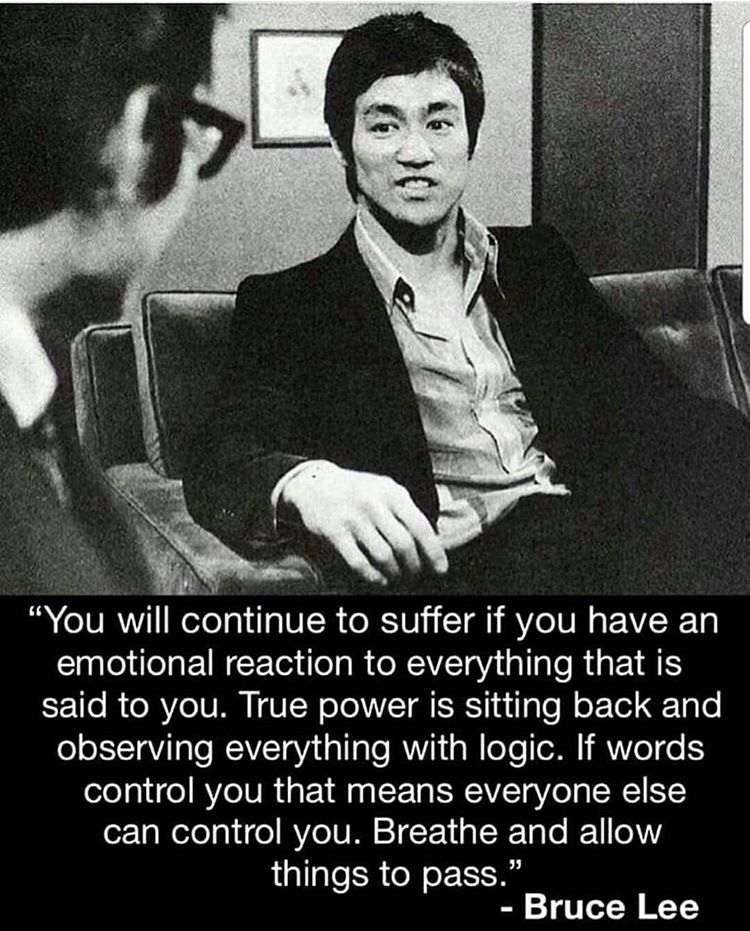 You will continue to suffer if you have an emotional reaction to everything that is said to you. True power is sitting back and observing things with logic. If words control you that means everyone else can control you. Breathe and allow things to pass. – Bruce Lee ( 750 × 931 )