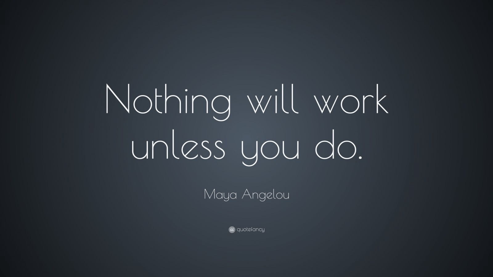 """Nothing will work unless you do"" – Maya Angelou [1600×900]"