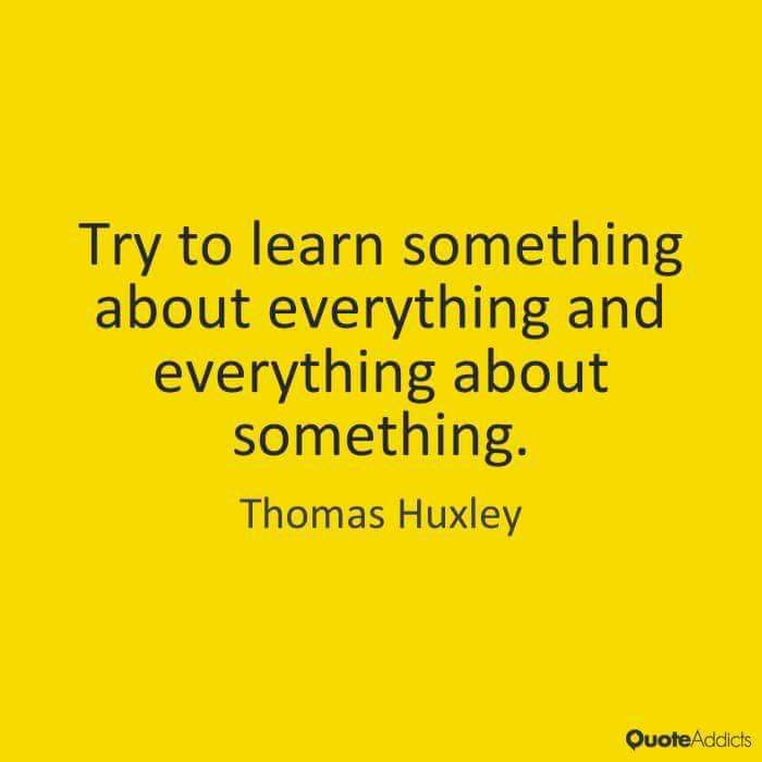 """Try to learn something about everything and everything about something"" -Thomas Huxley [700×700]"