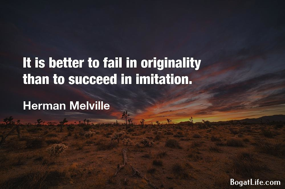 It is better to fail in originality than to succeed in imitation. Herman Melville r; A N ampwwmw' , BogatLife.com https://inspirational.ly