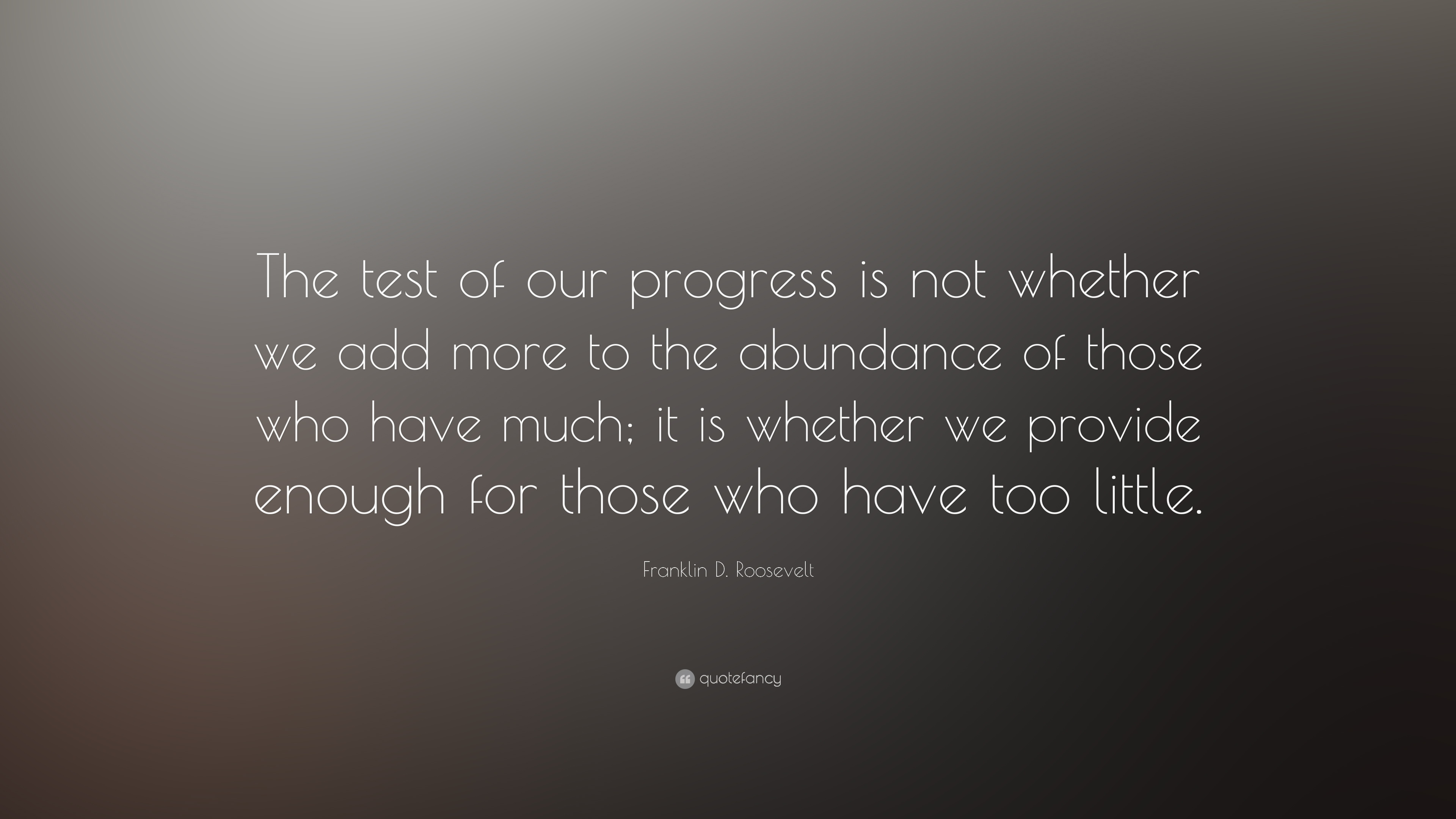 """The test of our progress is not whether we add more to the abundance of those who have much; it is whether we provide enough for those who have too little"" ~ Franklin D. Roosevelt [3840×2160]"