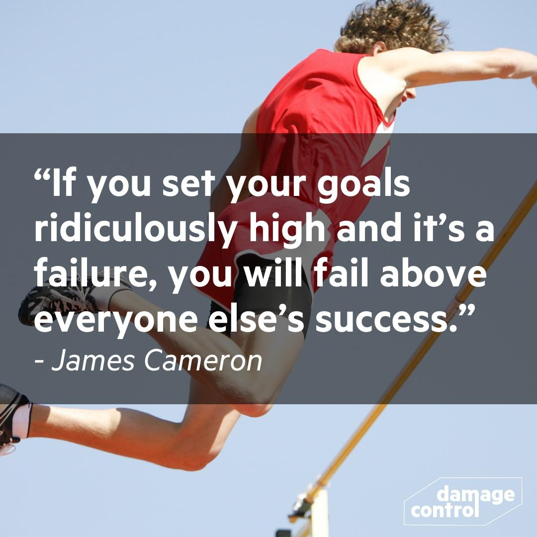 If you set your goals ridiculously high and it's a failure, you will fail above everyone else's success. ~James Cameron [1080×1080]