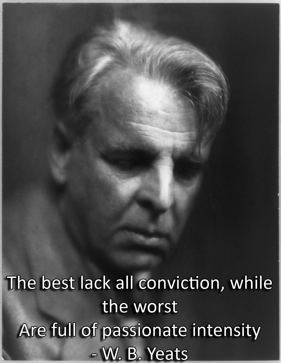 The best lack all conviction, while the worst Are full of passionate intensity. – W. B. Yeats [1190X1536]