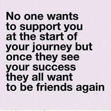 [Image] No one wants to support you at the Beginning but when you become successful, they all wanna be friends. Keep going!