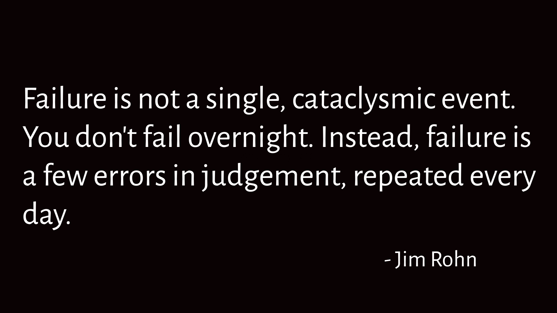Failure is not a single, cataclysmic event. You don't fail overnight. Instead, failure is a few errors in judgement, repeated every day. —]im Rohn https://inspirational.ly