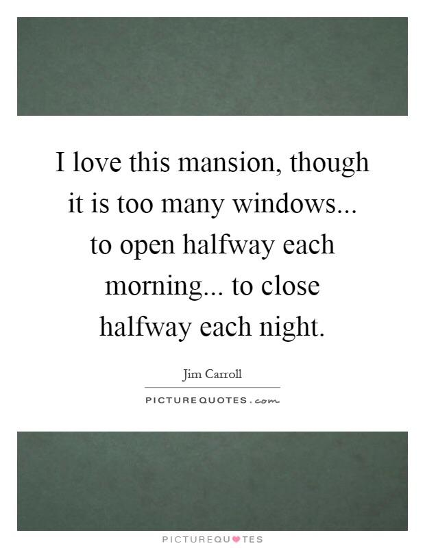 """I love this mansion, though it is too many windows, to open halfway each morning, to close halfway each night."" Jim Carroll [655×855]"