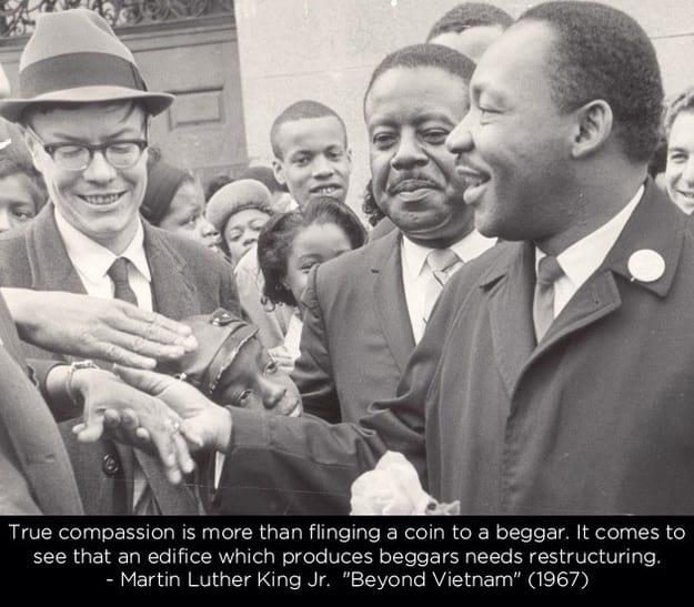 """""""True compassion is more than flinging a coin to a beggar. It comes to see that an edifice which produces beggars needs restructuring."""" – Dr. Martin Luther King Jr. [625×547]"""