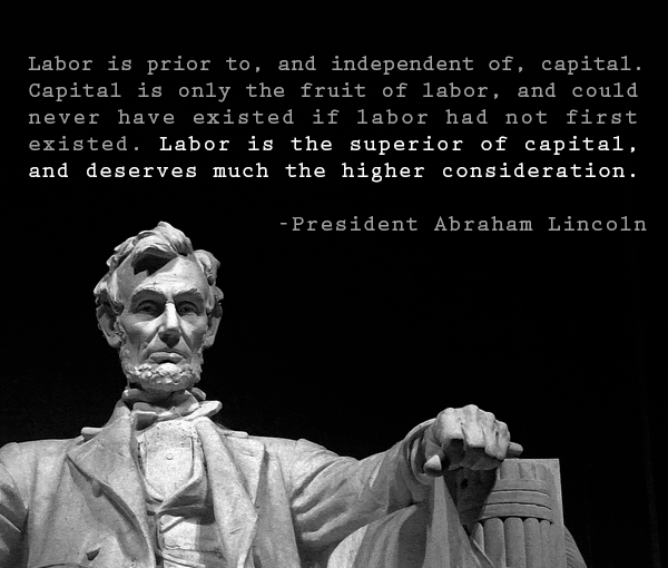 """Labor is prior to and independent of capital.."" Abraham Lincoln [600X510]"