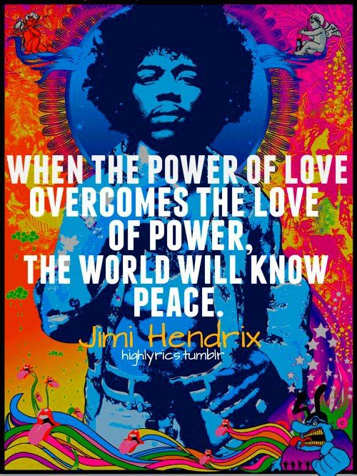 """When the power of love overcomes the love of power, the world will know peace."" – Jimi Hendrix [500 x 666]"