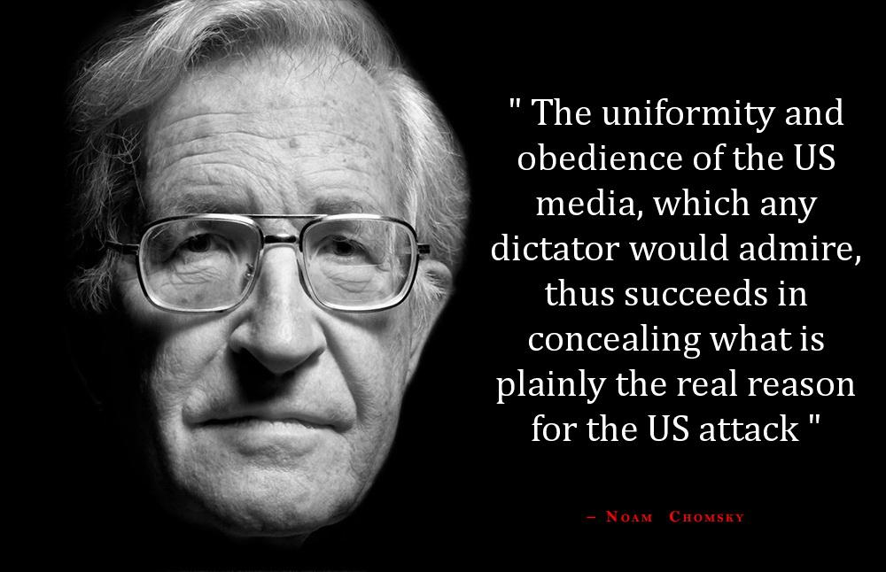 The uniformity and obedience of the US media, which any dictator would admire, thus succeeds in concealing what is plainly the real reason for the US attack. Noam Chomsky [1000 x 646]
