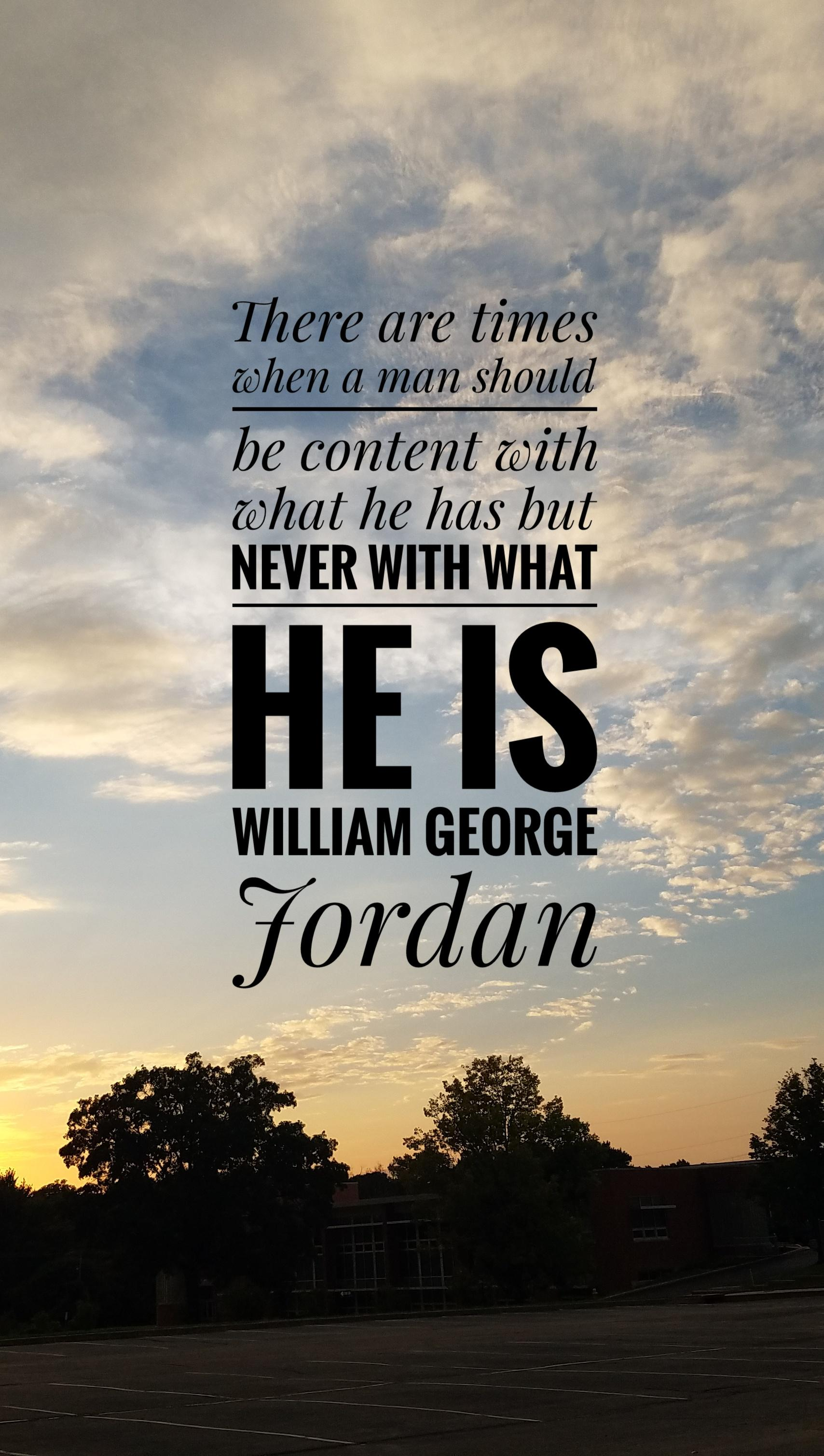 There are times when a man should be content with what he has but never with what he is. -William George Jordan (1673×2260)