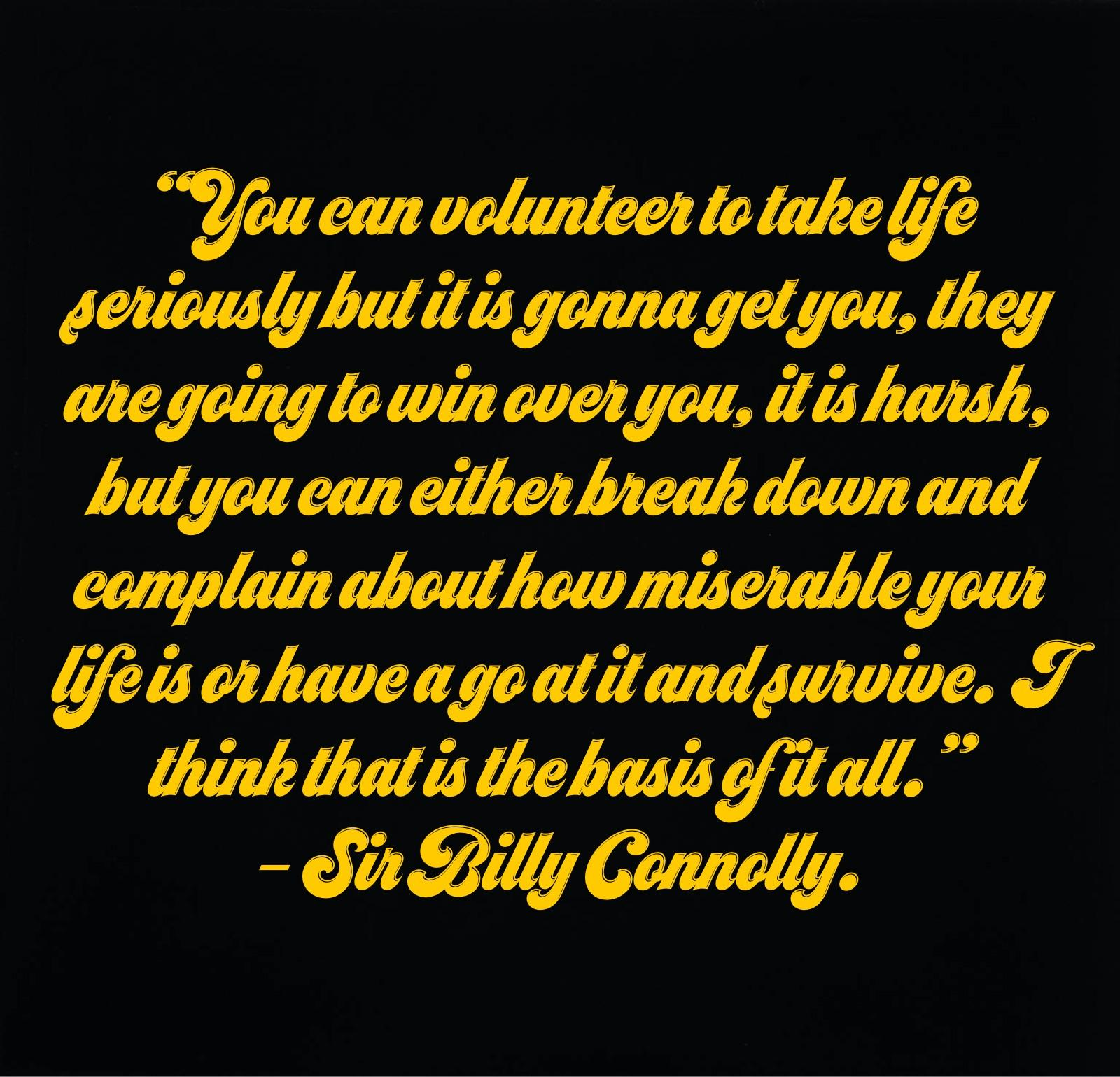 """You can volunteer to take life seriously but it is gonna get you,"" Sir Billy Connolly. (1080x 1080)"
