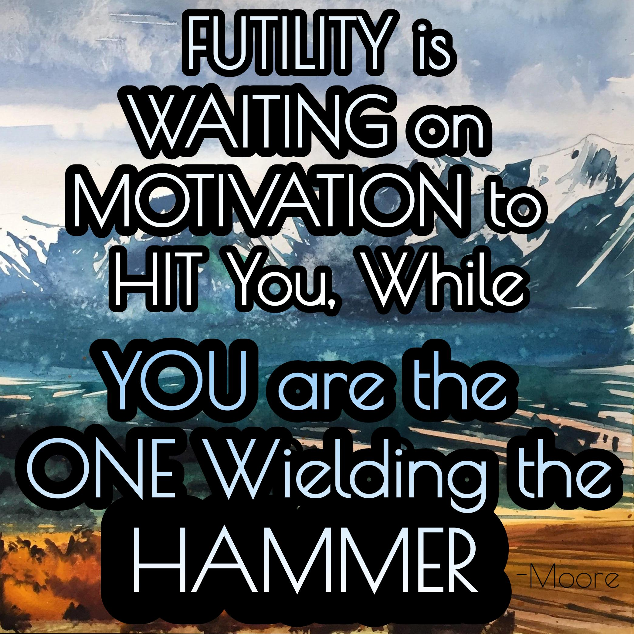 """Futility is waiting on motivation to hit you, while you are the one wielding the hammer"" -Moore [2089×2089] [OC]"