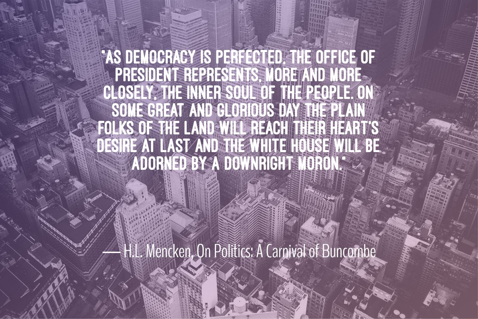 """As Democracy is perfected, the office of President represents, more and more closely, the inner soul of the people…"" -H.L. Mencken, On Politics: A Carnival of Buncombe [1620×1080]"