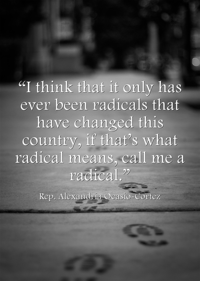 Rep. Alexandria Ocasio-Cortez' quote from today: call me a radical. [650 x 912]