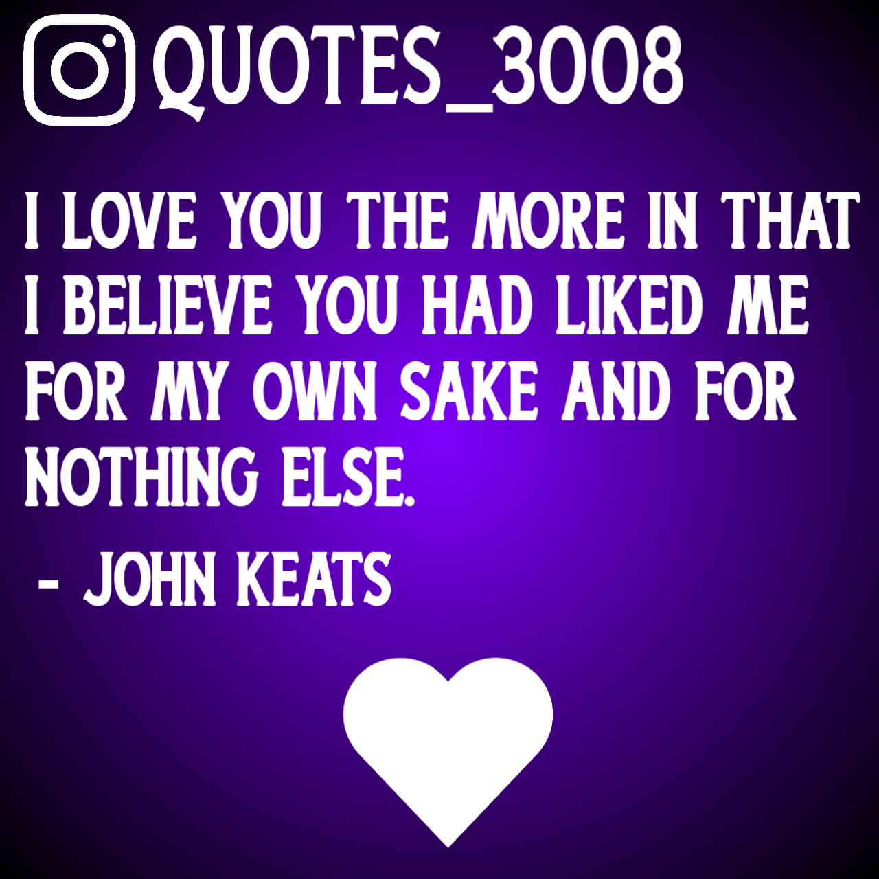 QUOTES_3008 I LOVE YOU THE MORE IN THAT I BELIEVE YOU HAD LIKED ME FOR MY OWN SAKE AND FOR NOTHING ELSE. - JOHN https://inspirational.ly