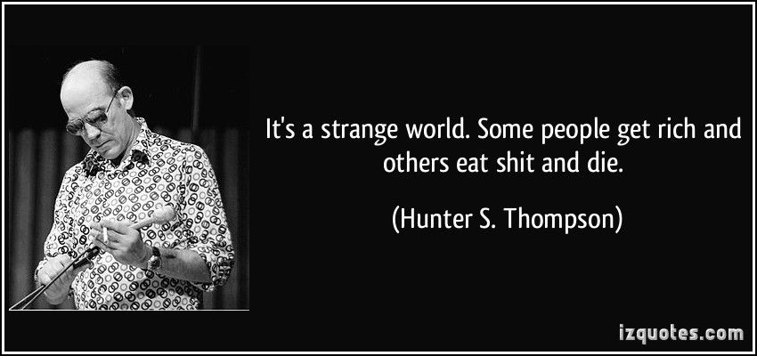 """It's a strange world. Some people get rich, others eat shit and die."" – Hunter S. Thompson [850×400]"
