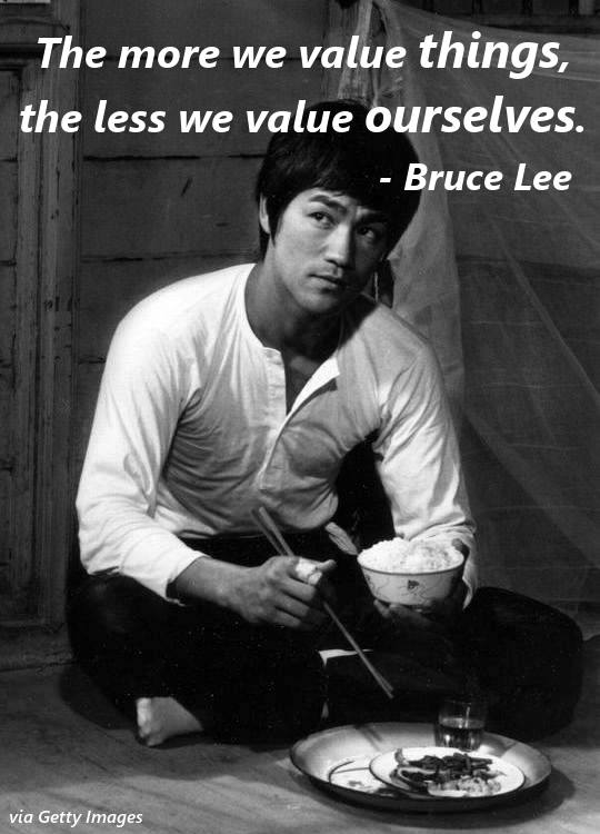 """The more we value Things, The less we value ourselves"" – Bruce Lee [540×750]"