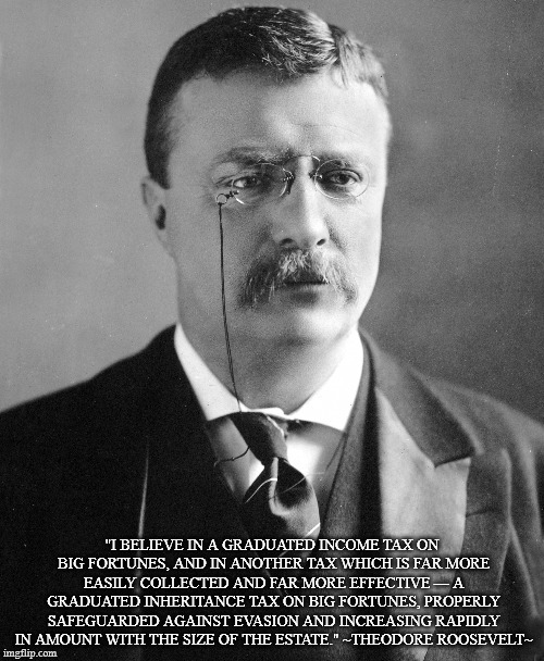 """ I believe in a graduated income tax on big fortunes.."" Theodore Roosevelt [2537×3086]"